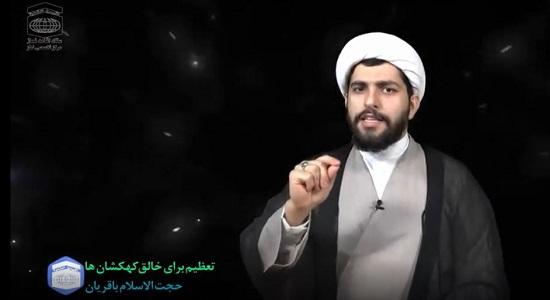 حجت الاسلام باقریان؛ تعظیم در برابر خالق کهکشان ها